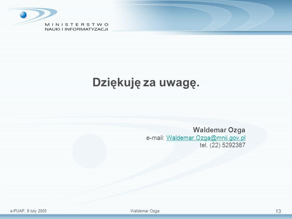 e-PUAP, 8 luty 2005 Waldemar Ozga 13 Dziękuję za uwagę. Waldemar Ozga e-mail: Waldemar.Ozga@mnii.gov.pl tel. (22) 5292387Waldemar.Ozga@mnii.gov.pl