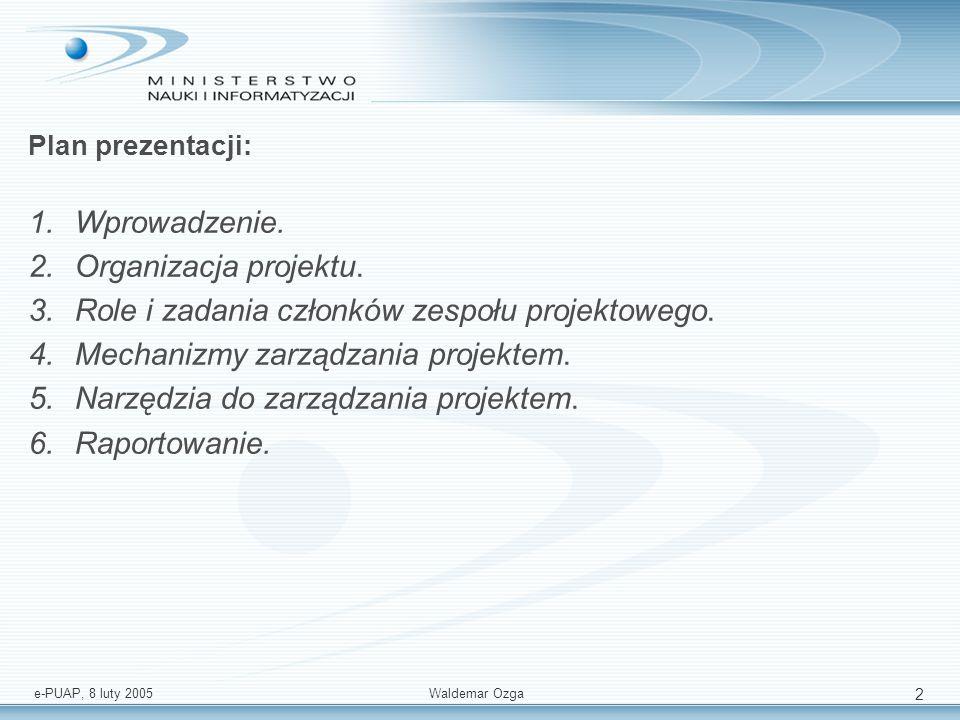 e-PUAP, 8 luty 2005 Waldemar Ozga 2 Plan prezentacji: 1.Wprowadzenie. 2.Organizacja projektu. 3.Role i zadania członków zespołu projektowego. 4.Mechan