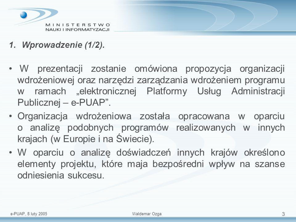 e-PUAP, 8 luty 2005 Waldemar Ozga 3 1.Wprowadzenie (1/2). W prezentacji zostanie omówiona propozycja organizacji wdrożeniowej oraz narzędzi zarządzani