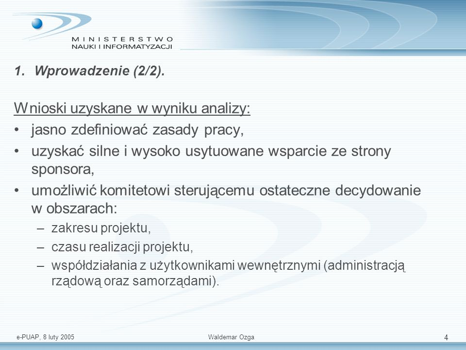 e-PUAP, 8 luty 2005 Waldemar Ozga 4 1.Wprowadzenie (2/2). Wnioski uzyskane w wyniku analizy: jasno zdefiniować zasady pracy, uzyskać silne i wysoko us