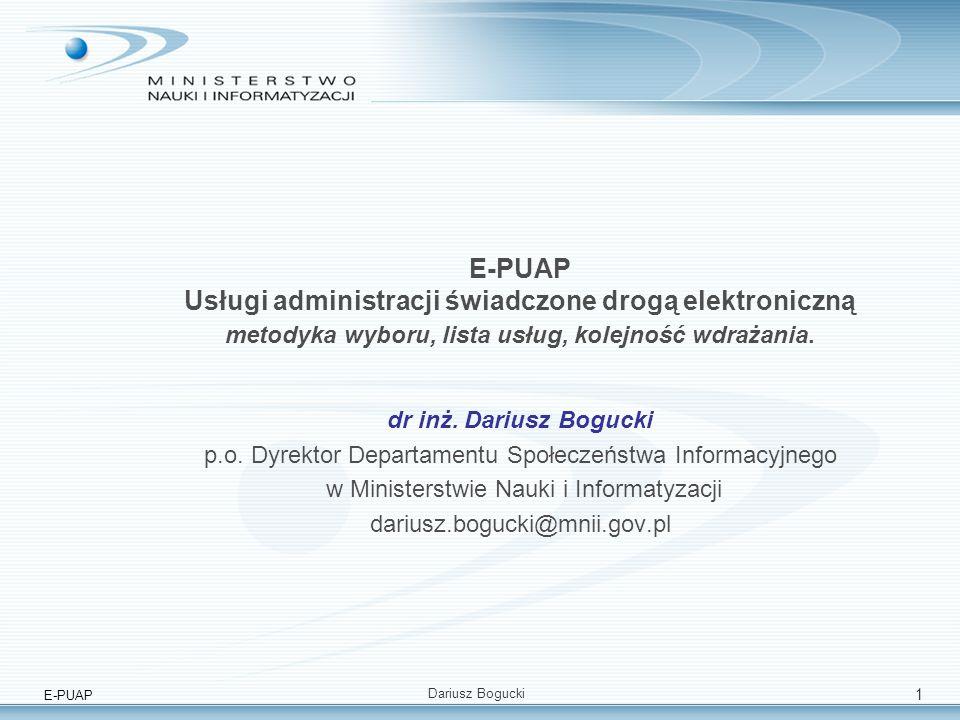 E-PUAP Dariusz Bogucki 2 Strategiczny wymiar e-PUAP (1) Dokument Komisji Europejskiej eGovernment beyond 2005 wskazuje na szczególna rolę usług elektronicznych a zwłaszcza eGovernment w najbliżzych latach: –Zbliżająca się rewolucja technologiczna (UMTS, konwergencja usług, DTV/DR, szerokopamowy Internet) –Zmiany demograficzne w UE (starzenie, rosnąca migracja); –Rosnąca mobilność społeczeństw unijnych – państwo musi realizować swe funkcje zdalnie dla wszystkich obywateli UE –Oczekiwanie obywateli / firm na takie same usługi elektroniczne ze strony administracji jakie świadczy im sfera komercyjna –Oczekiwanie na obniżenie kosztów funkcjonowania administracji Zapewnienie dostępu do usług eGovernment dziś przekłada się wprost na wymiar cywilizacyjny jutro