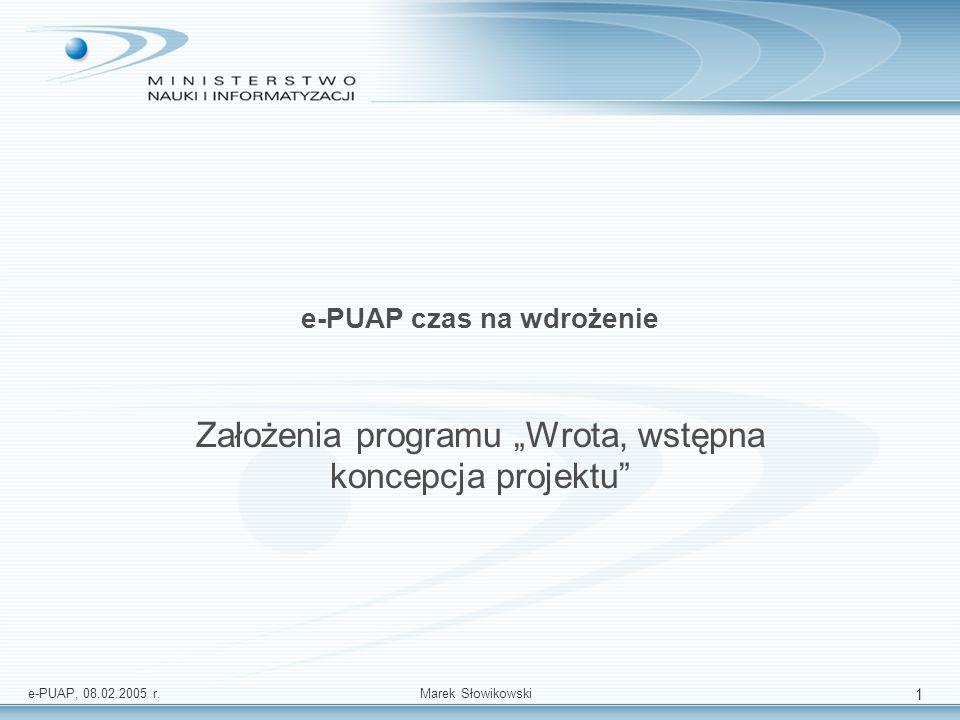 e-PUAP, 08.02.2005 r.Marek Słowikowski 2 Realizacja polskiej platformy e-government: Kompleksowa koncepcja platformy e-government w Polsce została opracowana w grudniu 2002 i jest ona elementem szerszej koncepcji o nazwie Wrota Polski.