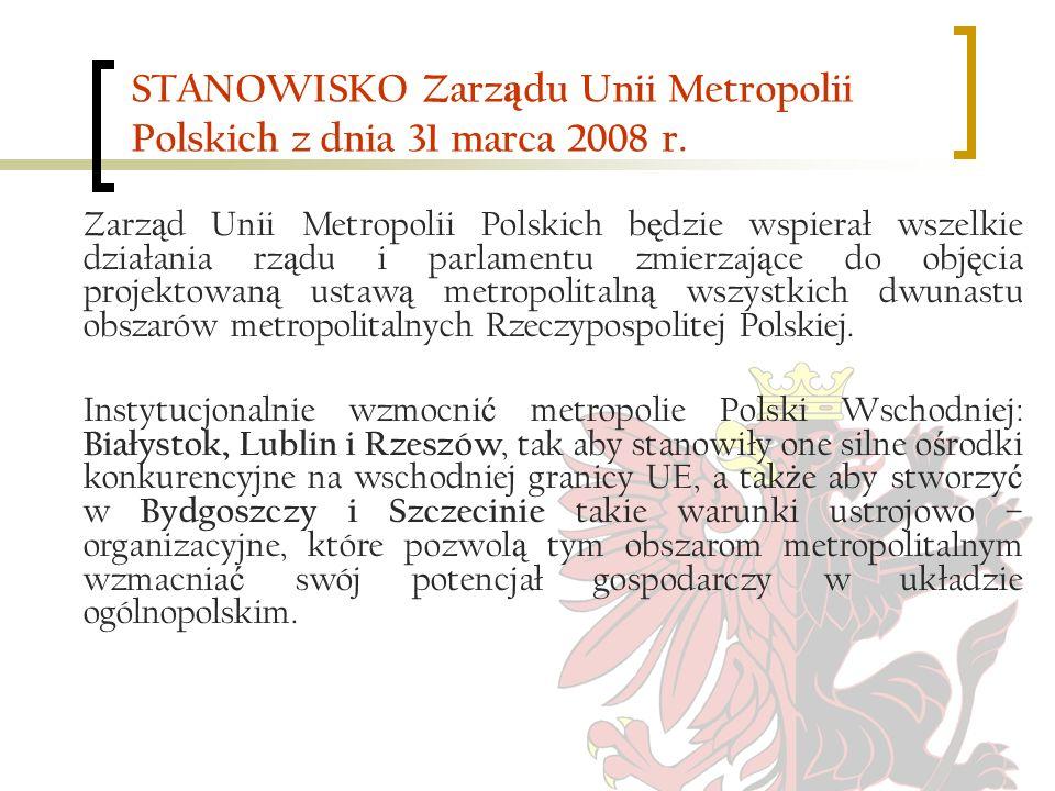 STANOWISKO Zarz ą du Unii Metropolii Polskich z dnia 31 marca 2008 r. Zarz ą d Unii Metropolii Polskich b ę dzie wspierał wszelkie działania rz ą du i