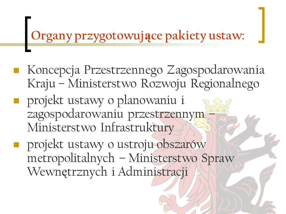 Organy przygotowuj ą ce pakiety ustaw: Koncepcja Przestrzennego Zagospodarowania Kraju – Ministerstwo Rozwoju Regionalnego projekt ustawy o planowaniu