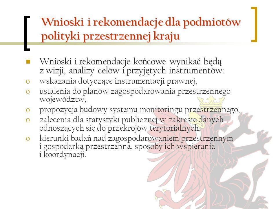 Wnioski i rekomendacje dla podmiotów polityki przestrzennej kraju Wnioski i rekomendacje ko ń cowe wynika ć b ę d ą z wizji, analizy celów i przyj ę t
