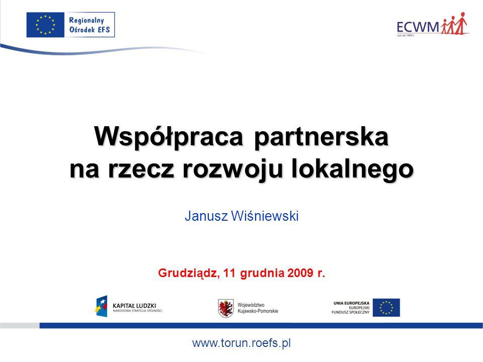 www.torun.roefs.pl Współpraca partnerska na rzecz rozwoju lokalnego Janusz Wiśniewski Grudziądz, 11 grudnia 2009 r.