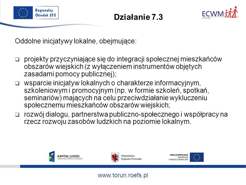 www.torun.roefs.pl Działanie 7.3 Oddolne inicjatywy lokalne, obejmujące: projekty przyczyniające się do integracji społecznej mieszkańców obszarów wiejskich (z wyłączeniem instrumentów objętych zasadami pomocy publicznej); wsparcie inicjatyw lokalnych o charakterze informacyjnym, szkoleniowym i promocyjnym (np.