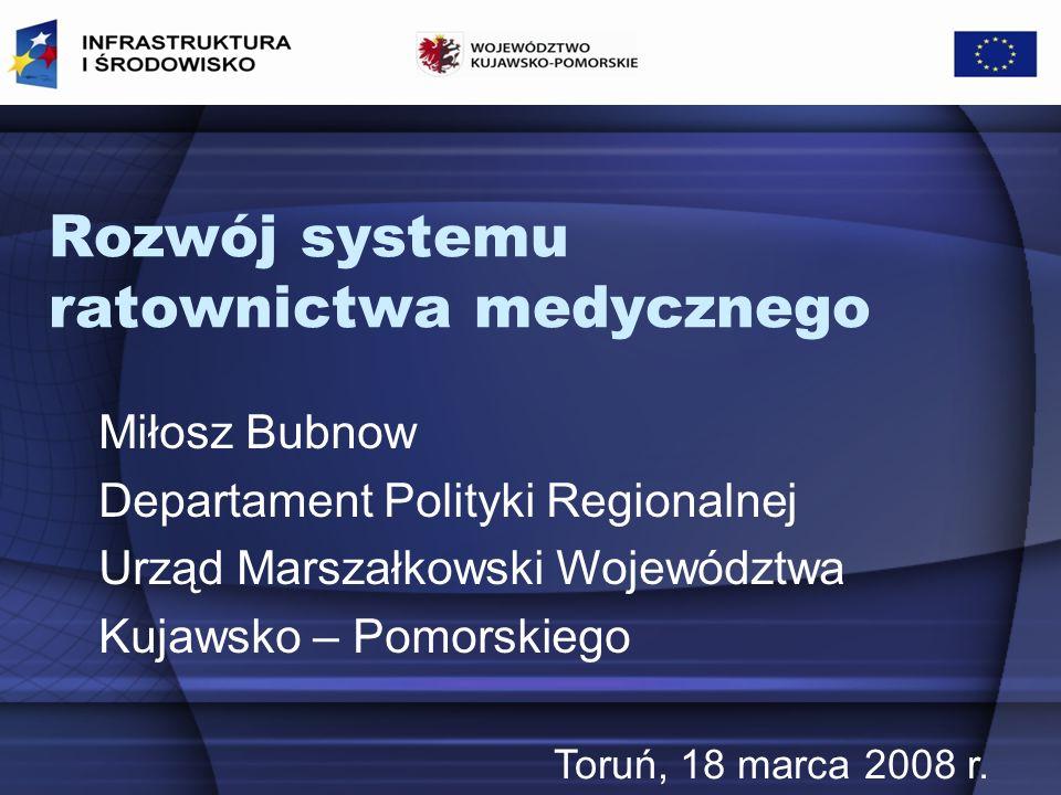 Rozwój systemu ratownictwa medycznego Miłosz Bubnow Departament Polityki Regionalnej Urząd Marszałkowski Województwa Kujawsko – Pomorskiego Toruń, 18 marca 2008 r.