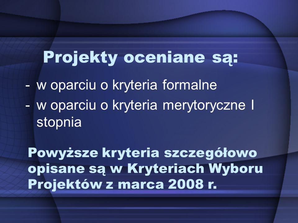 Projekty oceniane są: -w oparciu o kryteria formalne -w oparciu o kryteria merytoryczne I stopnia Powyższe kryteria szczegółowo opisane są w Kryteriach Wyboru Projektów z marca 2008 r.
