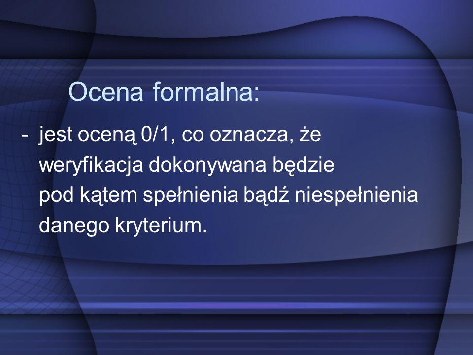 Ocena formalna: -jest oceną 0/1, co oznacza, że weryfikacja dokonywana będzie pod kątem spełnienia bądź niespełnienia danego kryterium.