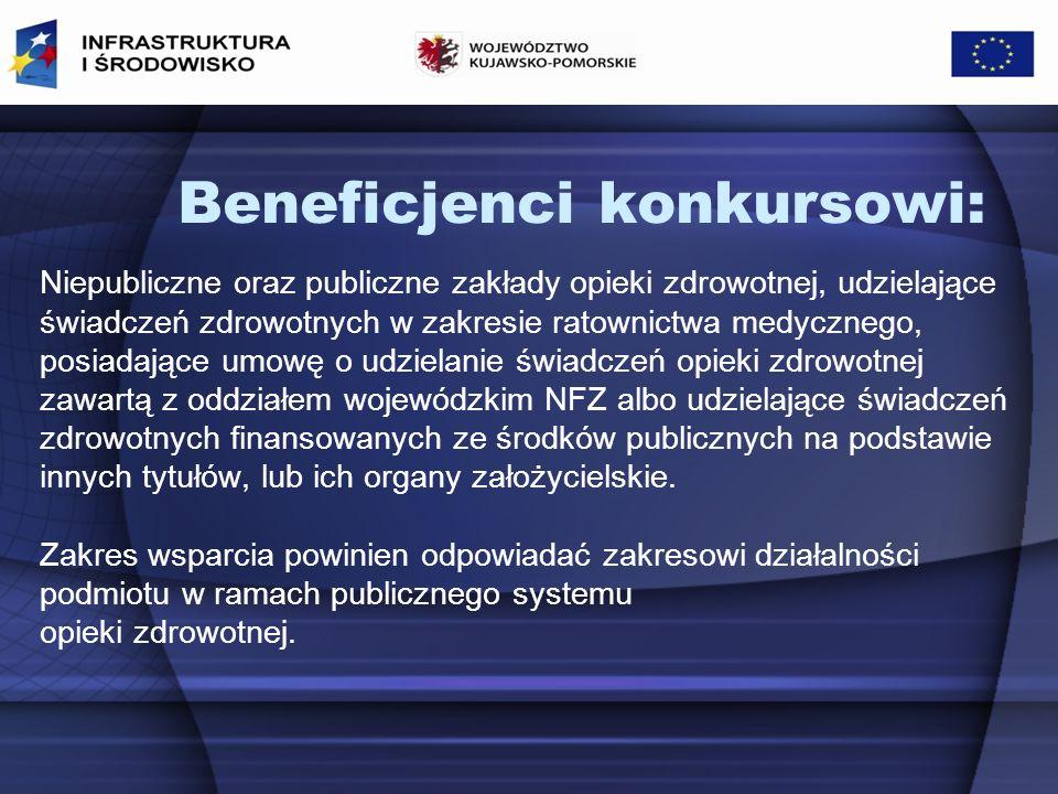 Beneficjenci konkursowi: Niepubliczne oraz publiczne zakłady opieki zdrowotnej, udzielające świadczeń zdrowotnych w zakresie ratownictwa medycznego, posiadające umowę o udzielanie świadczeń opieki zdrowotnej zawartą z oddziałem wojewódzkim NFZ albo udzielające świadczeń zdrowotnych finansowanych ze środków publicznych na podstawie innych tytułów, lub ich organy założycielskie.