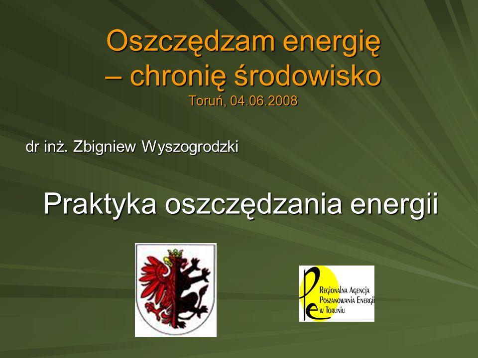 Oszczędzam energię – chronię środowisko Toruń, 04.06.2008 dr inż. Zbigniew Wyszogrodzki Praktyka oszczędzania energii