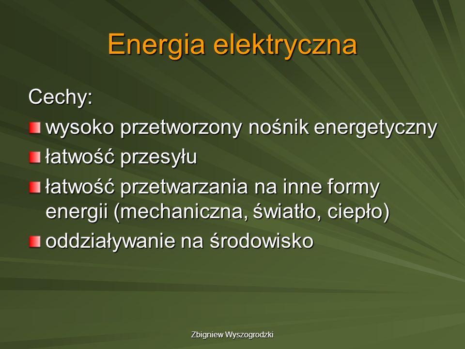 Zbigniew Wyszogrodzki Energia elektryczna Cechy: wysoko przetworzony nośnik energetyczny łatwość przesyłu łatwość przetwarzania na inne formy energii