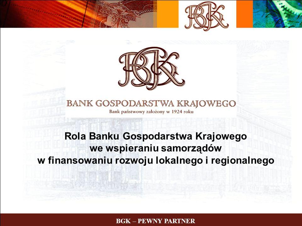 BGK – PEWNY PARTNER Rola Banku Gospodarstwa Krajowego we wspieraniu samorządów w finansowaniu rozwoju lokalnego i regionalnego BGK – PEWNY PARTNER