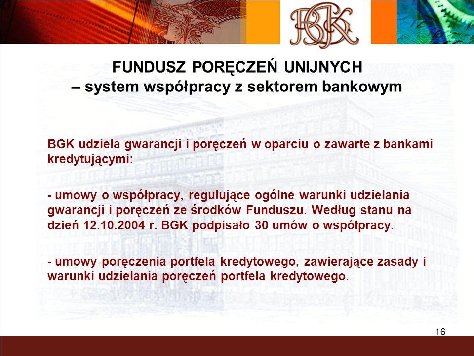 BGK – PEWNY PARTNER 16 BGK udziela gwarancji i poręczeń w oparciu o zawarte z bankami kredytującymi: - umowy o współpracy, regulujące ogólne warunki u