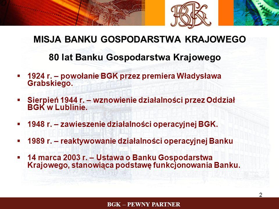 BGK – PEWNY PARTNER 3 MISJA BANKU GOSPODARSTWA KRAJOWEGO państwowa instytucja finansowa o dużej wiarygodności, obsługa sektora finansów publicznych, wspieranie państwowych programów społeczno- gospodarczych, wspieranie samorządowych programów rozwoju regionalnego, nowoczesność i wysoka jakość oferty oraz podtrzymywanie dobrych relacji z Klientami,