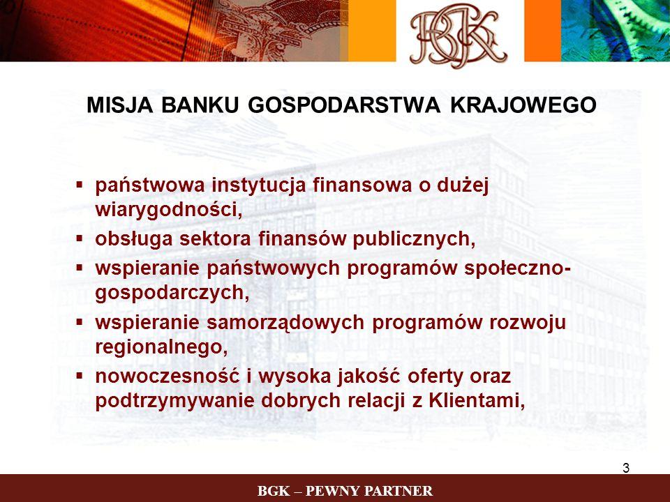 BGK – PEWNY PARTNER 4 GŁÓWNE ZADANIA BGK Realizacja celów polityki społeczno-gospodarczej państwa poprzez wsparcie sektorów i obszarów uznanych za ważne dla rozwoju i stabilizacji społeczno-gospodarczej (fundusze celowe i programy rządowe) Funkcja agenta bankowego państwa i rządu - obsługa bankowo-finansowa w określonych obszarach (budżet centralny i samorządy terytorialne, obsługa długu zagranicznego) Funkcja komercyjna - produkty i usługi w sieci oddziałów na terenie całego kraju (rachunki, kredyty, obligacje komunalne, itd.)