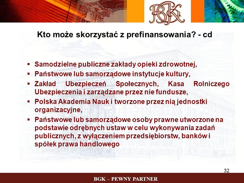 BGK – PEWNY PARTNER 32 Kto może skorzystać z prefinansowania? - cd Samodzielne publiczne zakłady opieki zdrowotnej, Państwowe lub samorządowe instytuc