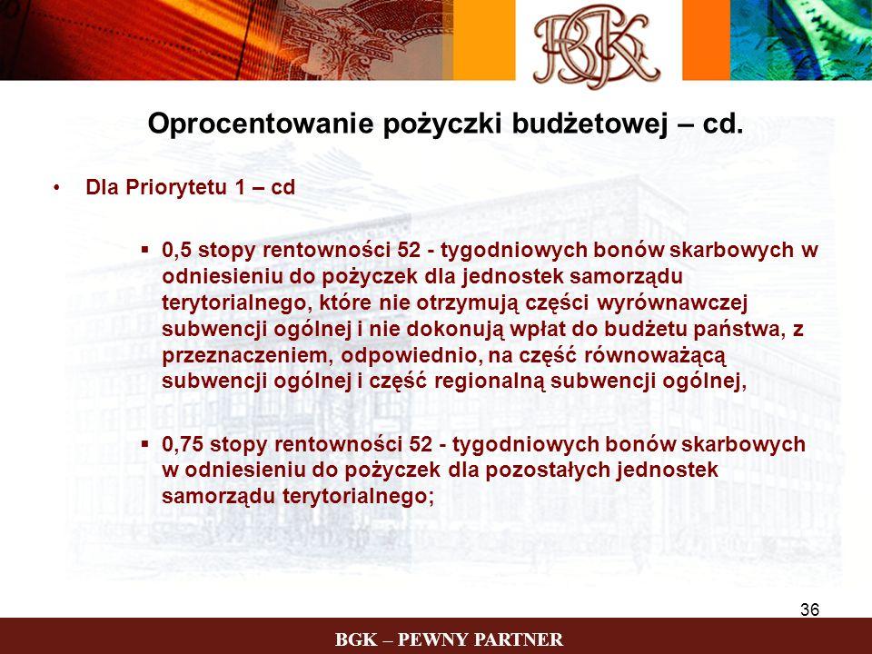 BGK – PEWNY PARTNER 36 Oprocentowanie pożyczki budżetowej – cd. Dla Priorytetu 1 – cd 0,5 stopy rentowności 52 - tygodniowych bonów skarbowych w odnie
