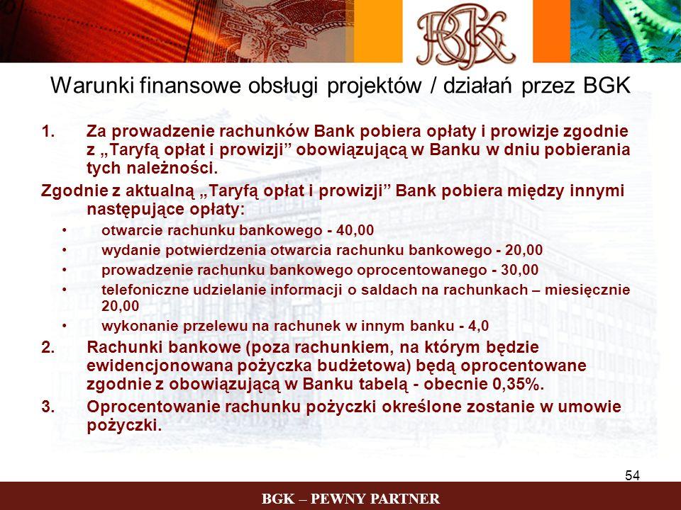 BGK – PEWNY PARTNER 54 Warunki finansowe obsługi projektów / działań przez BGK 1.Za prowadzenie rachunków Bank pobiera opłaty i prowizje zgodnie z Tar