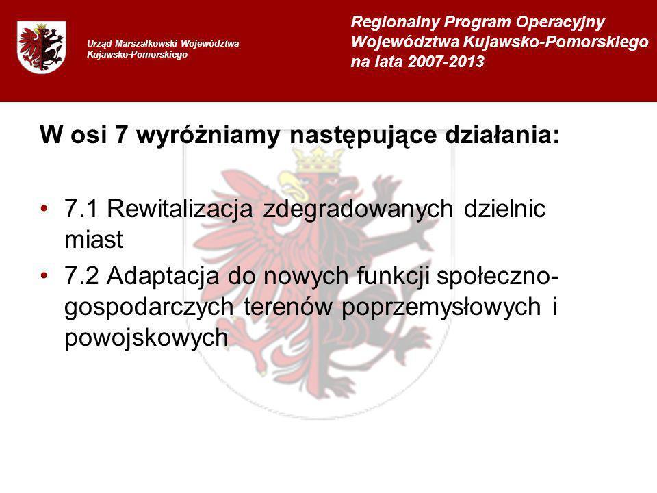 W osi 7 wyróżniamy następujące działania: 7.1 Rewitalizacja zdegradowanych dzielnic miast 7.2 Adaptacja do nowych funkcji społeczno- gospodarczych terenów poprzemysłowych i powojskowych Urząd Marszałkowski Województwa Kujawsko-Pomorskiego Regionalny Program Operacyjny Województwa Kujawsko-Pomorskiego na lata 2007-2013