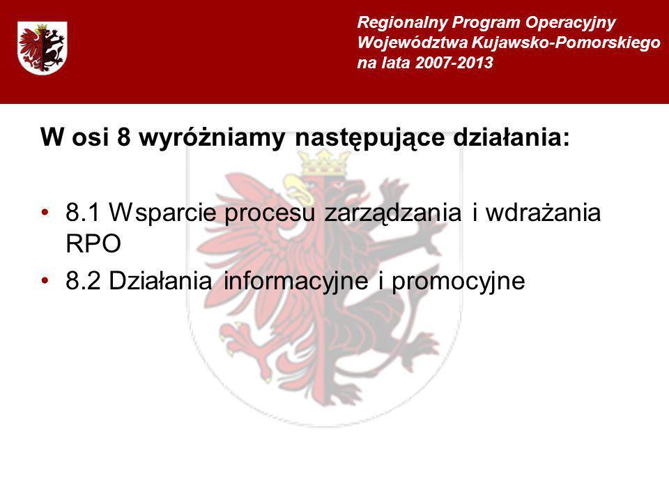 W osi 8 wyróżniamy następujące działania: 8.1 Wsparcie procesu zarządzania i wdrażania RPO 8.2 Działania informacyjne i promocyjne Regionalny Program Operacyjny Województwa Kujawsko-Pomorskiego na lata 2007-2013