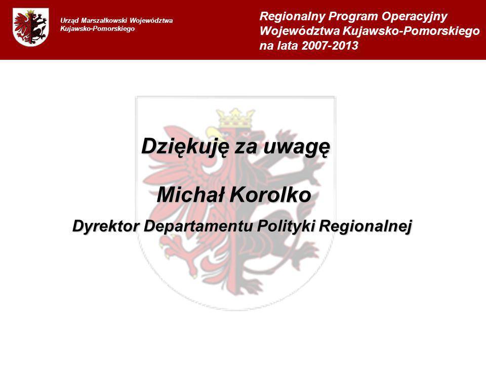 Dziękuję za uwagę Urząd Marszałkowski Województwa Kujawsko-Pomorskiego Regionalny Program Operacyjny Województwa Kujawsko-Pomorskiego na lata 2007-2013 Michał Korolko Dyrektor Departamentu Polityki Regionalnej