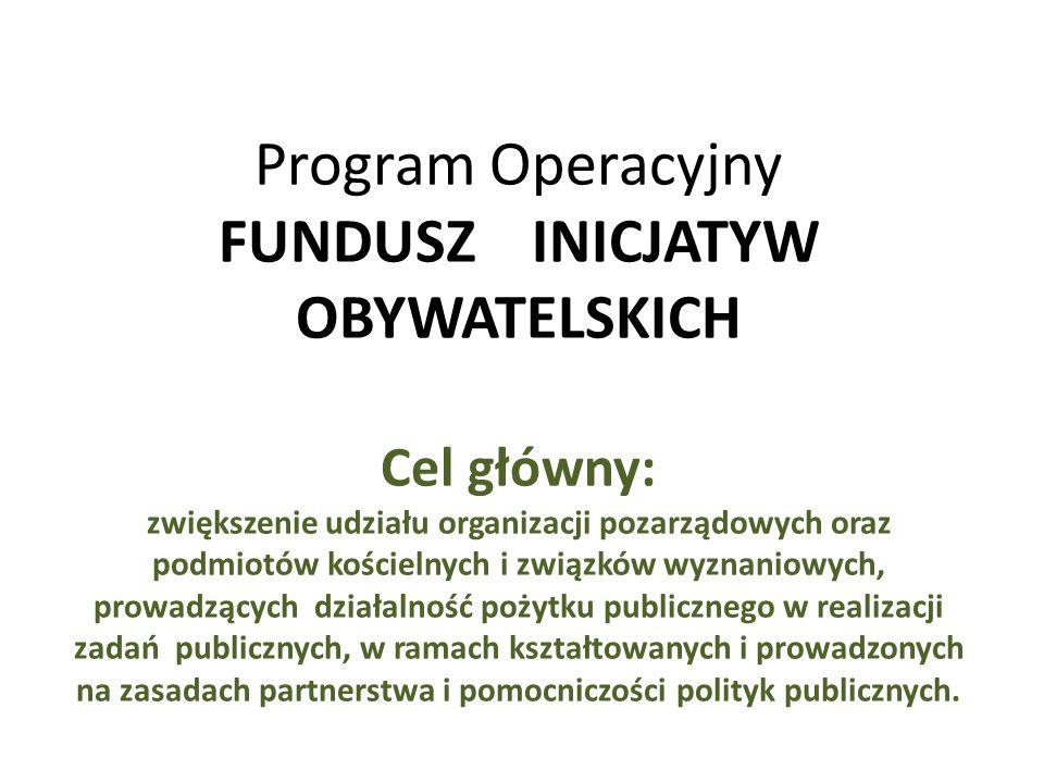 Program Operacyjny FUNDUSZ INICJATYW OBYWATELSKICH Cel główny: zwiększenie udziału organizacji pozarządowych oraz podmiotów kościelnych i związków wyznaniowych, prowadzących działalność pożytku publicznego w realizacji zadań publicznych, w ramach kształtowanych i prowadzonych na zasadach partnerstwa i pomocniczości polityk publicznych.
