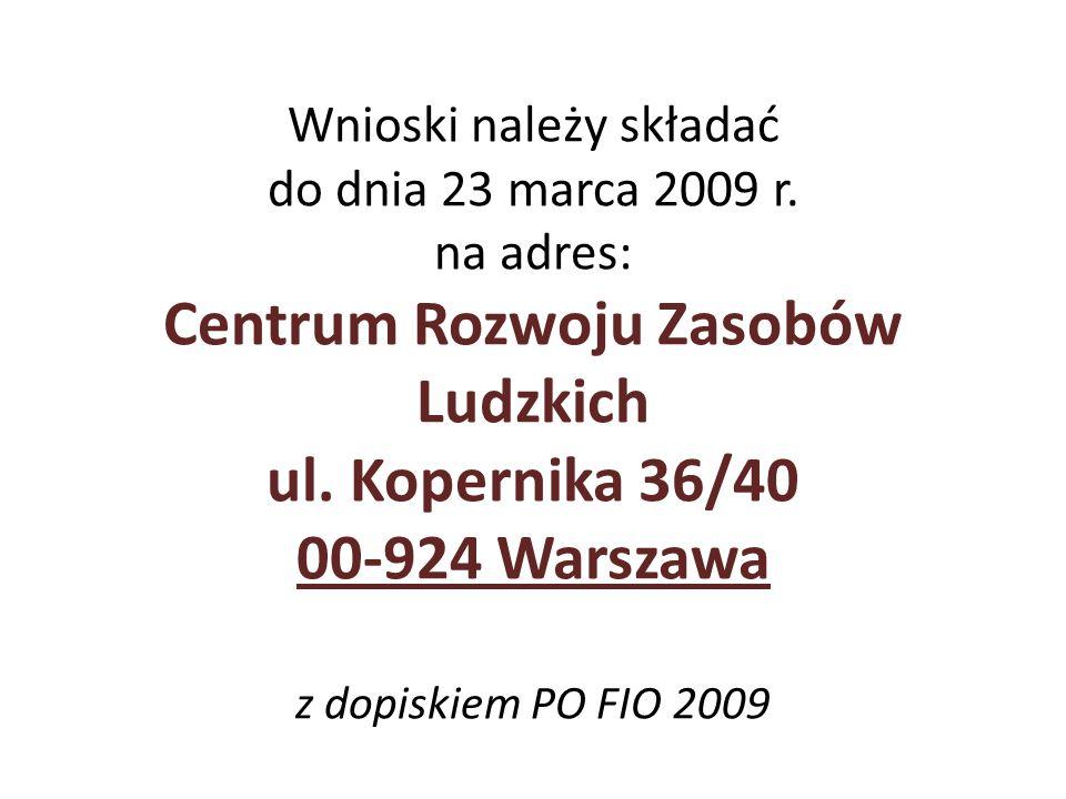 Wnioski należy składać do dnia 23 marca 2009 r. na adres: Centrum Rozwoju Zasobów Ludzkich ul. Kopernika 36/40 00-924 Warszawa z dopiskiem PO FIO 2009