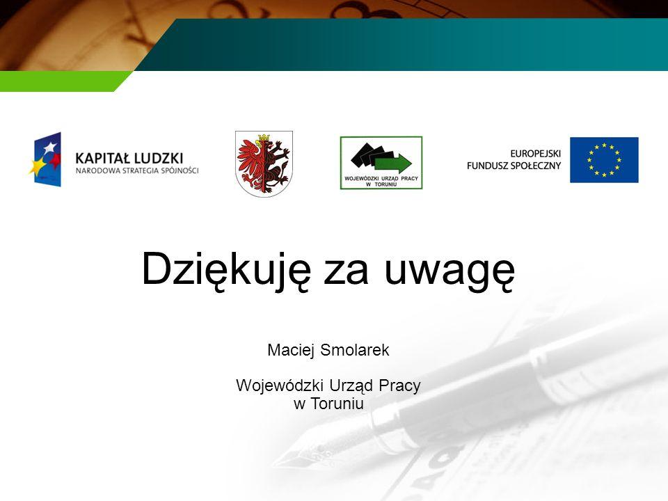 Dziękuję za uwagę Maciej Smolarek Wojewódzki Urząd Pracy w Toruniu