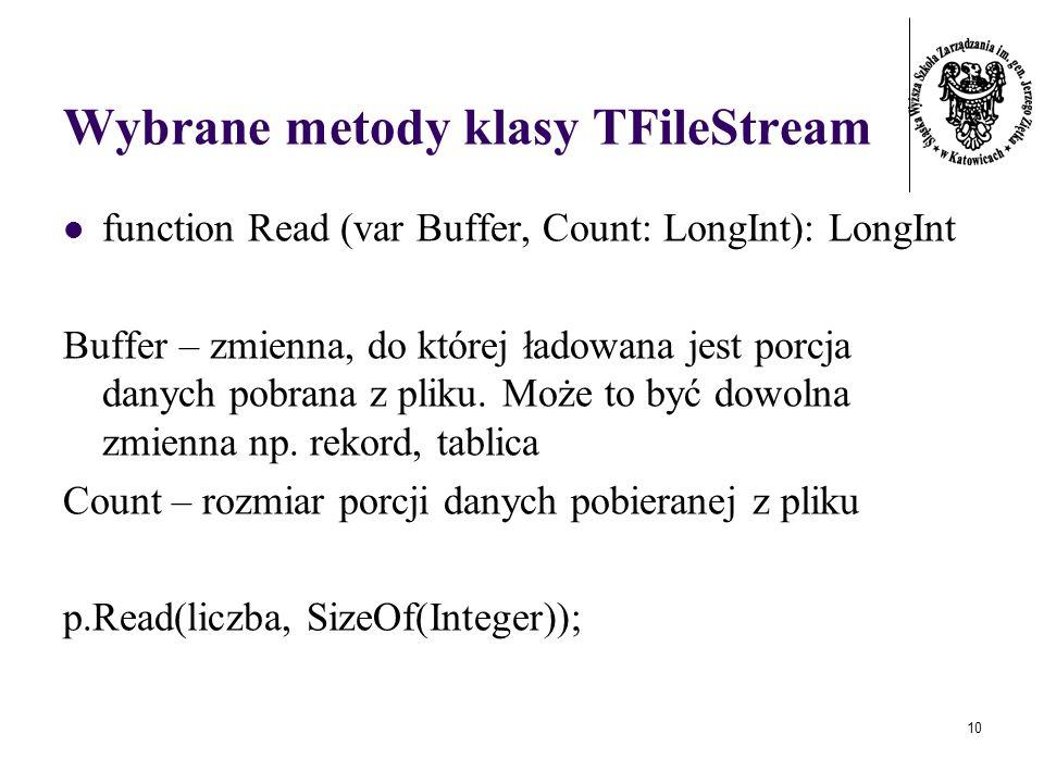 10 Wybrane metody klasy TFileStream function Read (var Buffer, Count: LongInt): LongInt Buffer – zmienna, do której ładowana jest porcja danych pobrana z pliku.