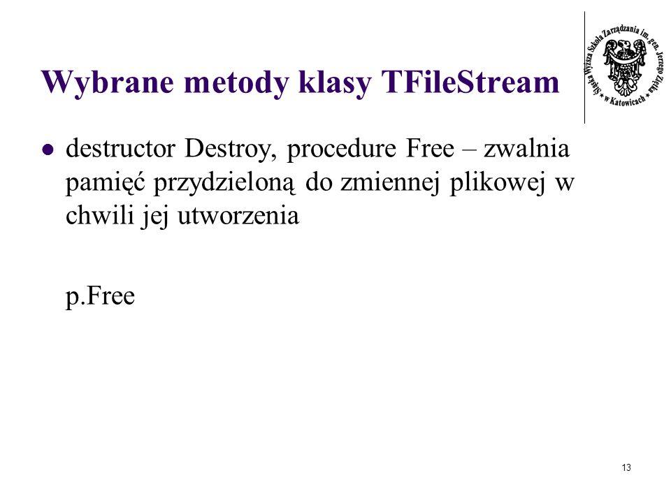 13 Wybrane metody klasy TFileStream destructor Destroy, procedure Free – zwalnia pamięć przydzieloną do zmiennej plikowej w chwili jej utworzenia p.Free