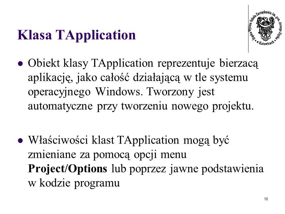 16 Klasa TApplication Obiekt klasy TApplication reprezentuje bierzacą aplikację, jako całość działającą w tle systemu operacyjnego Windows.
