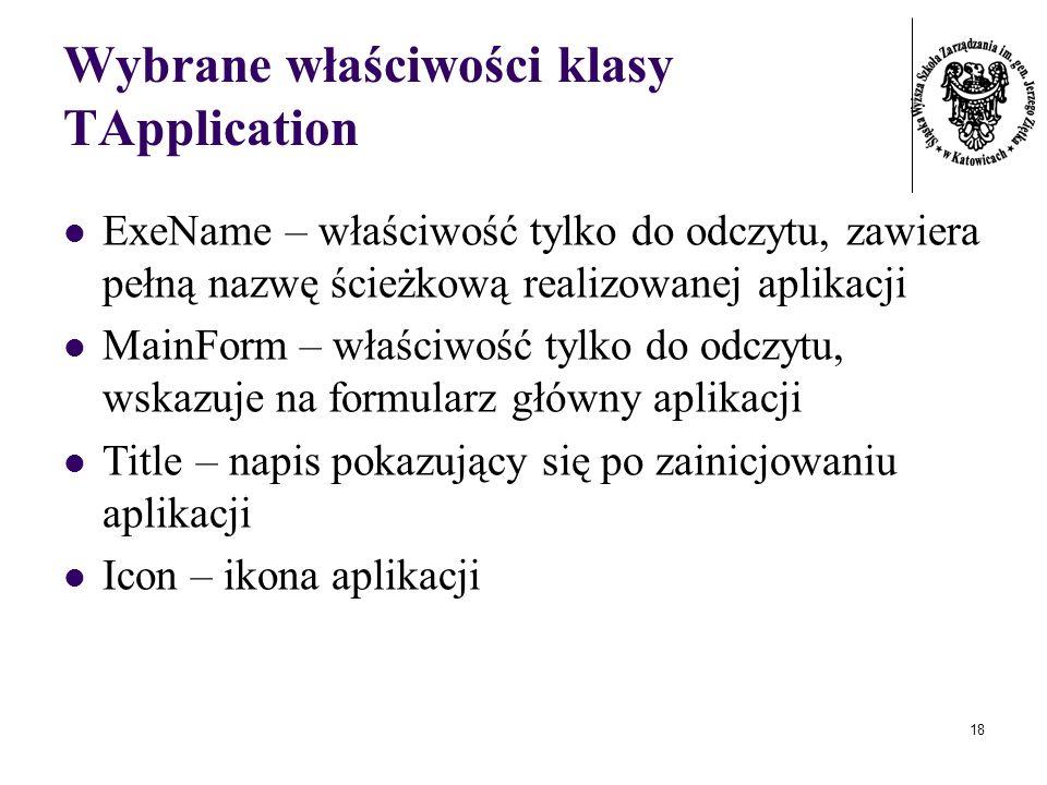 18 Wybrane właściwości klasy TApplication ExeName – właściwość tylko do odczytu, zawiera pełną nazwę ścieżkową realizowanej aplikacji MainForm – właściwość tylko do odczytu, wskazuje na formularz główny aplikacji Title – napis pokazujący się po zainicjowaniu aplikacji Icon – ikona aplikacji