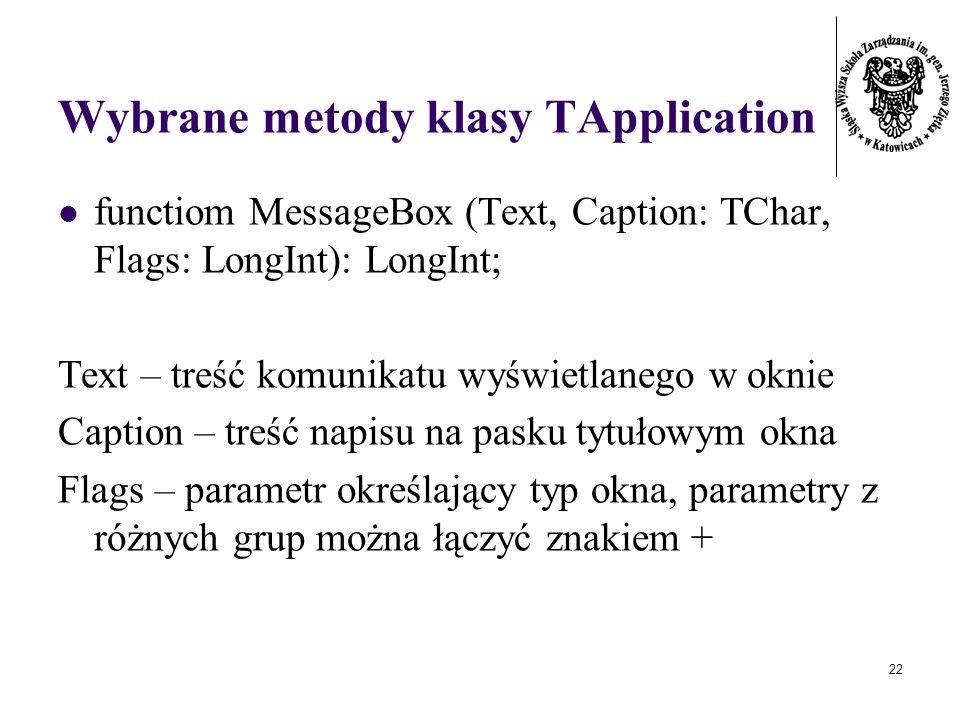 22 Wybrane metody klasy TApplication functiom MessageBox (Text, Caption: TChar, Flags: LongInt): LongInt; Text – treść komunikatu wyświetlanego w oknie Caption – treść napisu na pasku tytułowym okna Flags – parametr określający typ okna, parametry z różnych grup można łączyć znakiem +