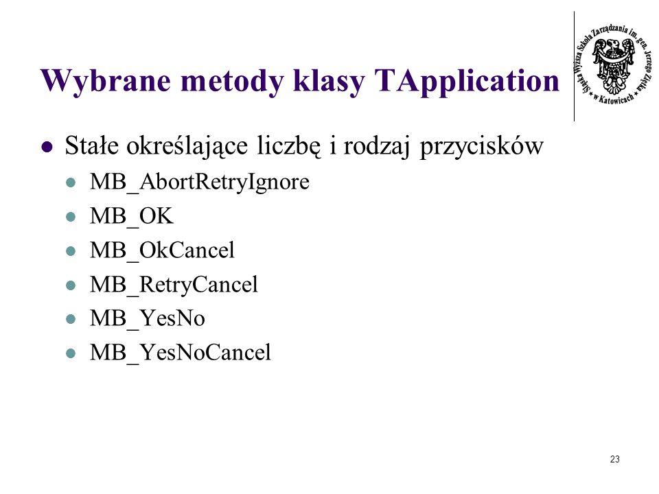 23 Wybrane metody klasy TApplication Stałe określające liczbę i rodzaj przycisków MB_AbortRetryIgnore MB_OK MB_OkCancel MB_RetryCancel MB_YesNo MB_YesNoCancel