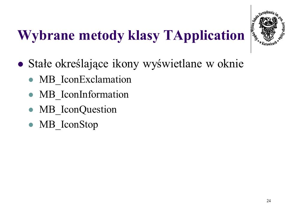 24 Wybrane metody klasy TApplication Stałe określające ikony wyświetlane w oknie MB_IconExclamation MB_IconInformation MB_IconQuestion MB_IconStop