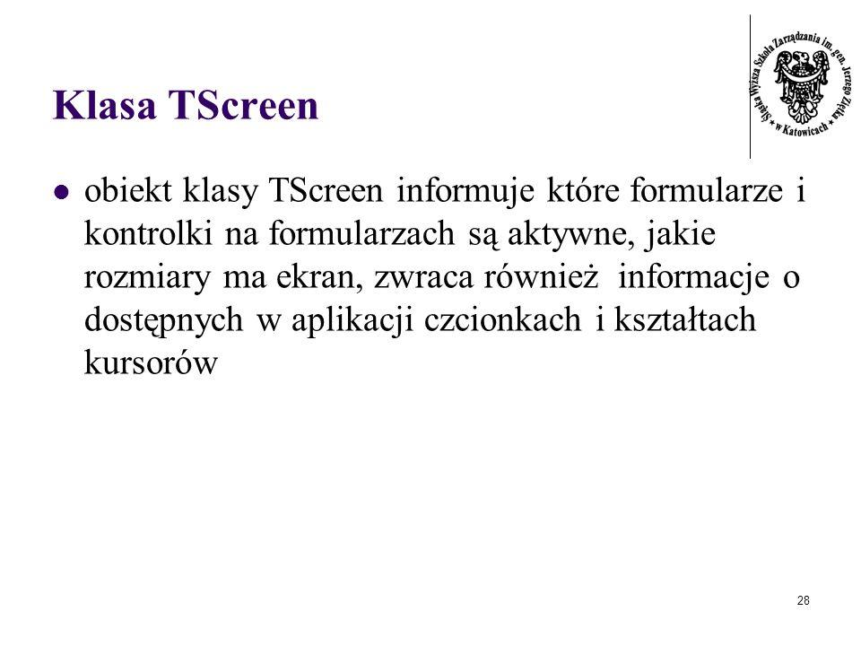 28 Klasa TScreen obiekt klasy TScreen informuje które formularze i kontrolki na formularzach są aktywne, jakie rozmiary ma ekran, zwraca również informacje o dostępnych w aplikacji czcionkach i kształtach kursorów