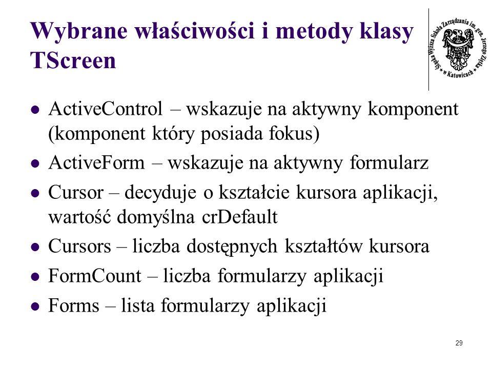 29 Wybrane właściwości i metody klasy TScreen ActiveControl – wskazuje na aktywny komponent (komponent który posiada fokus) ActiveForm – wskazuje na aktywny formularz Cursor – decyduje o kształcie kursora aplikacji, wartość domyślna crDefault Cursors – liczba dostępnych kształtów kursora FormCount – liczba formularzy aplikacji Forms – lista formularzy aplikacji