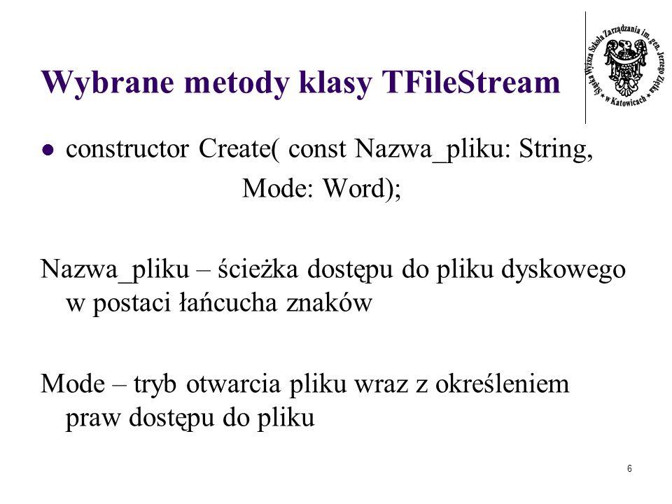 6 Wybrane metody klasy TFileStream constructor Create( const Nazwa_pliku: String, Mode: Word); Nazwa_pliku – ścieżka dostępu do pliku dyskowego w postaci łańcucha znaków Mode – tryb otwarcia pliku wraz z określeniem praw dostępu do pliku