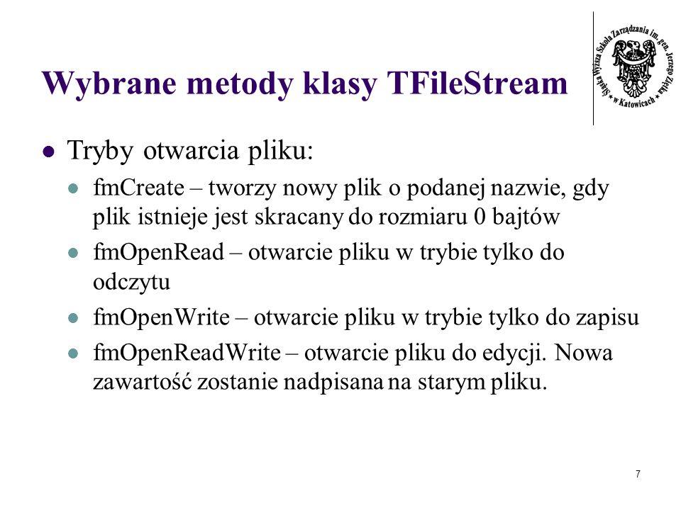 7 Wybrane metody klasy TFileStream Tryby otwarcia pliku: fmCreate – tworzy nowy plik o podanej nazwie, gdy plik istnieje jest skracany do rozmiaru 0 bajtów fmOpenRead – otwarcie pliku w trybie tylko do odczytu fmOpenWrite – otwarcie pliku w trybie tylko do zapisu fmOpenReadWrite – otwarcie pliku do edycji.