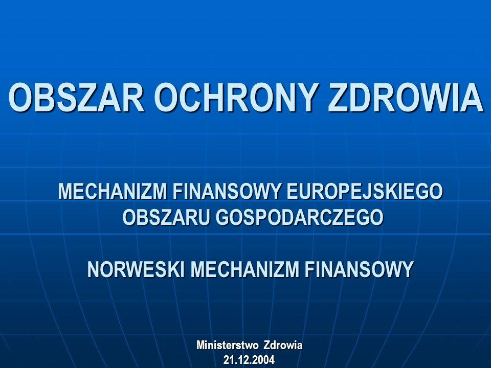 OBSZAR OCHRONY ZDROWIA MECHANIZM FINANSOWY EUROPEJSKIEGO OBSZARU GOSPODARCZEGO NORWESKI MECHANIZM FINANSOWY Ministerstwo Zdrowia 21.12.2004