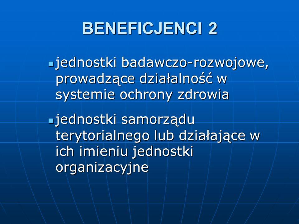 BENEFICJENCI 2 jednostki badawczo-rozwojowe, prowadzące działalność w systemie ochrony zdrowia jednostki badawczo-rozwojowe, prowadzące działalność w systemie ochrony zdrowia jednostki samorządu terytorialnego lub działające w ich imieniu jednostki organizacyjne jednostki samorządu terytorialnego lub działające w ich imieniu jednostki organizacyjne