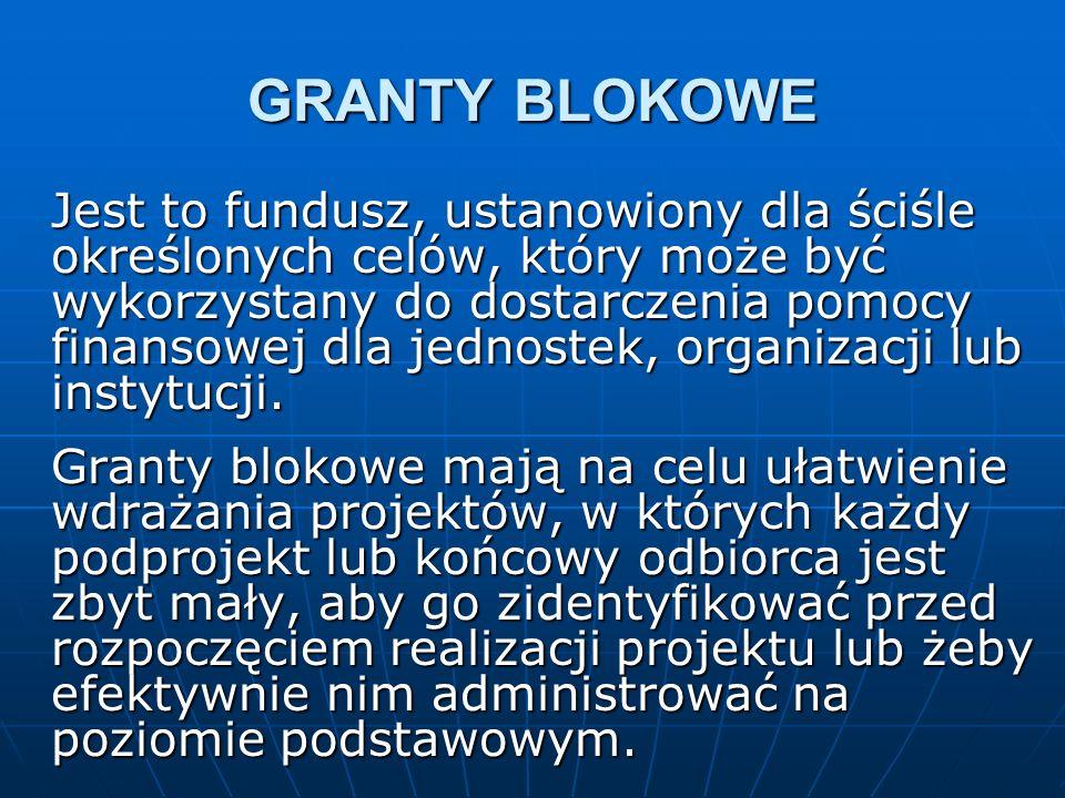 GRANTY BLOKOWE Jest to fundusz, ustanowiony dla ściśle określonych celów, który może być wykorzystany do dostarczenia pomocy finansowej dla jednostek, organizacji lub instytucji.