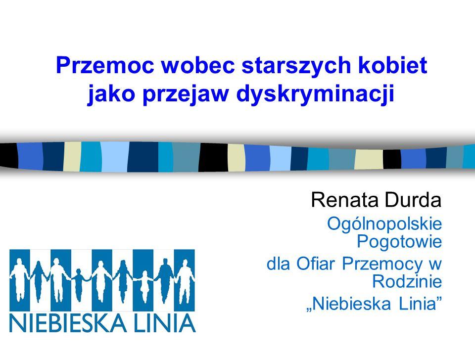 Przemoc wobec starszych kobiet jako przejaw dyskryminacji Renata Durda Ogólnopolskie Pogotowie dla Ofiar Przemocy w Rodzinie Niebieska Linia