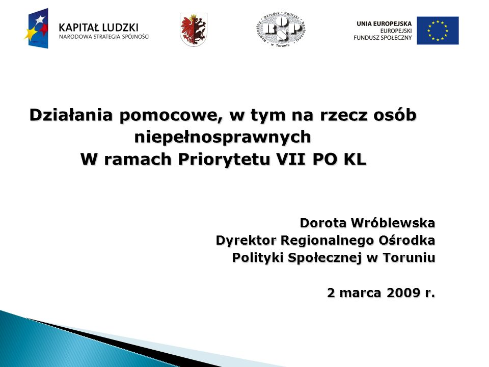 Działania pomocowe, w tym na rzecz osób niepełnosprawnych W ramach Priorytetu VII PO KL Dorota Wróblewska Dyrektor Regionalnego Ośrodka Polityki Społecznej w Toruniu 2 marca 2009 r.