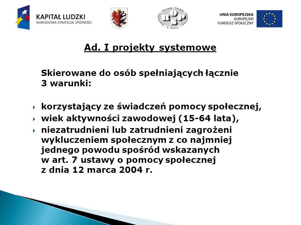 Ad. I projekty systemowe Skierowane do osób spełniających łącznie 3 warunki: korzystający ze świadczeń pomocy społecznej, wiek aktywności zawodowej (1
