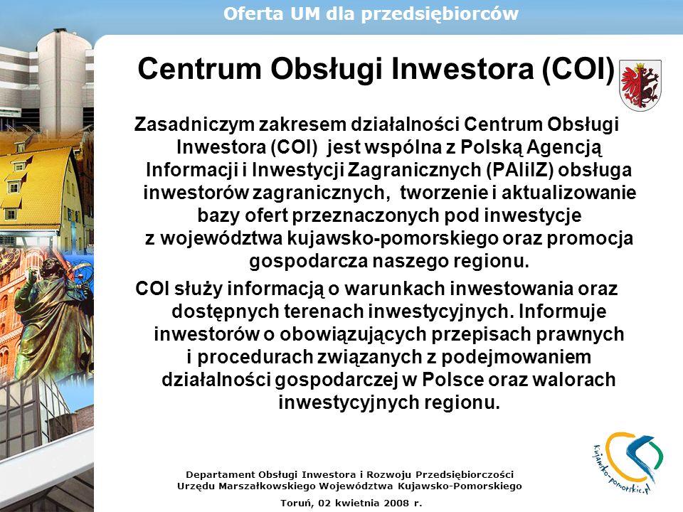 Centrum Obsługi Inwestora (COI) Zasadniczym zakresem działalności Centrum Obsługi Inwestora (COI) jest wspólna z Polską Agencją Informacji i Inwestycji Zagranicznych (PAIiIZ) obsługa inwestorów zagranicznych, tworzenie i aktualizowanie bazy ofert przeznaczonych pod inwestycje z województwa kujawsko-pomorskiego oraz promocja gospodarcza naszego regionu.