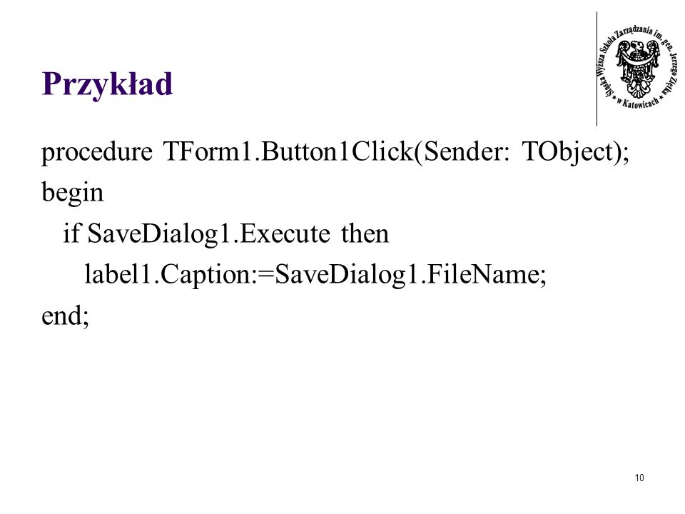 10 Przykład procedure TForm1.Button1Click(Sender: TObject); begin if SaveDialog1.Execute then label1.Caption:=SaveDialog1.FileName; end;