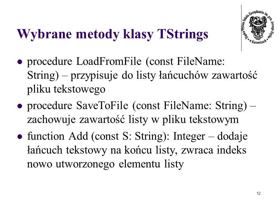 12 Wybrane metody klasy TStrings procedure LoadFromFile (const FileName: String) – przypisuje do listy łańcuchów zawartość pliku tekstowego procedure SaveToFile (const FileName: String) – zachowuje zawartość listy w pliku tekstowym function Add (const S: String): Integer – dodaje łańcuch tekstowy na końcu listy, zwraca indeks nowo utworzonego elementu listy